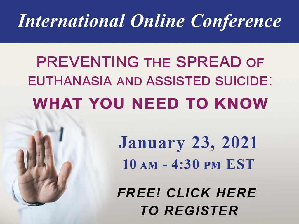 EPC International Online Conference Preventing the Spread of Euthanasia and Assisted Suicide: What You Need to Know January 23, 2021 10 AM to 4:30 PM Eastern Standard Time Free Click Here to Register