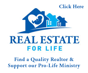 Real Estate for Life Find a Quality Realtor and Support our Pro-Life Ministry Click Here